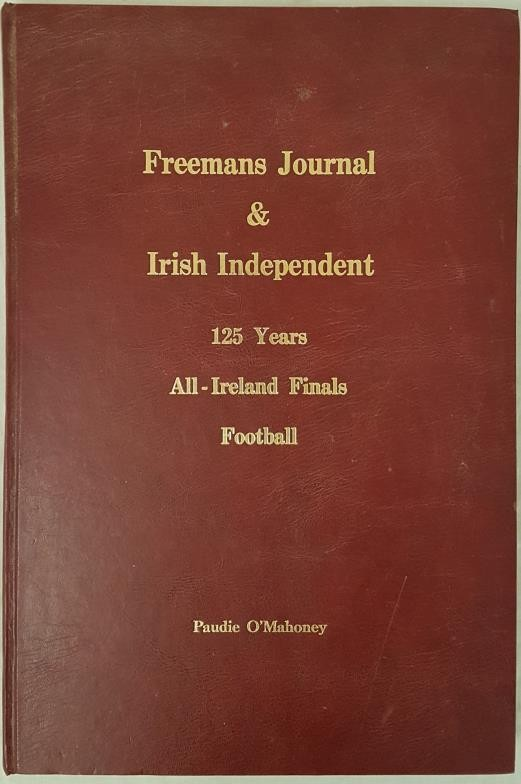 Freeman's Journal & Irish Independent 125 Years All-Ireland Finals Football. Compiled by Paudie O'