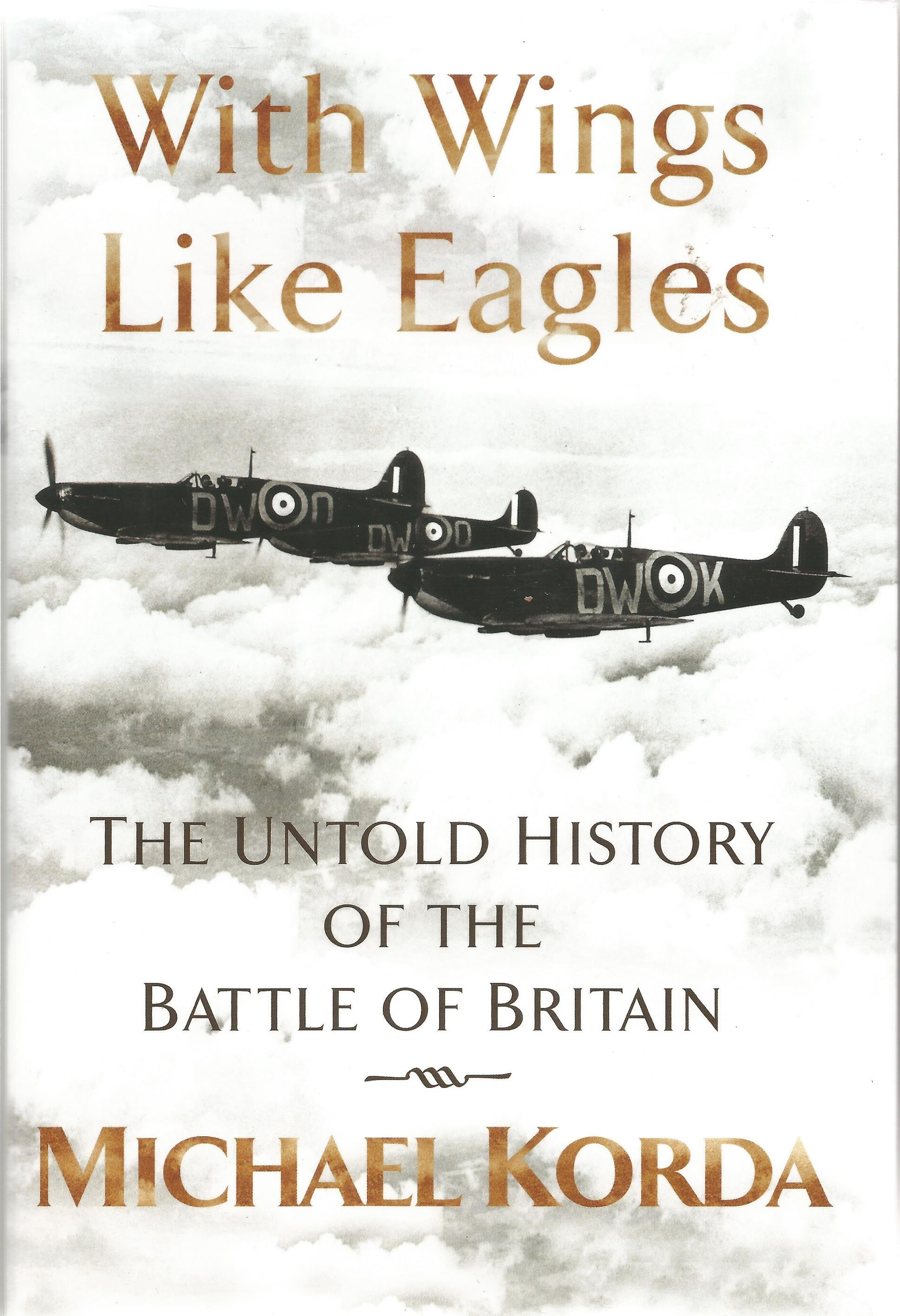 Michael Korda. With Wings Like Eagles. The untold History Of The Battle Of Britain. A WW2 First
