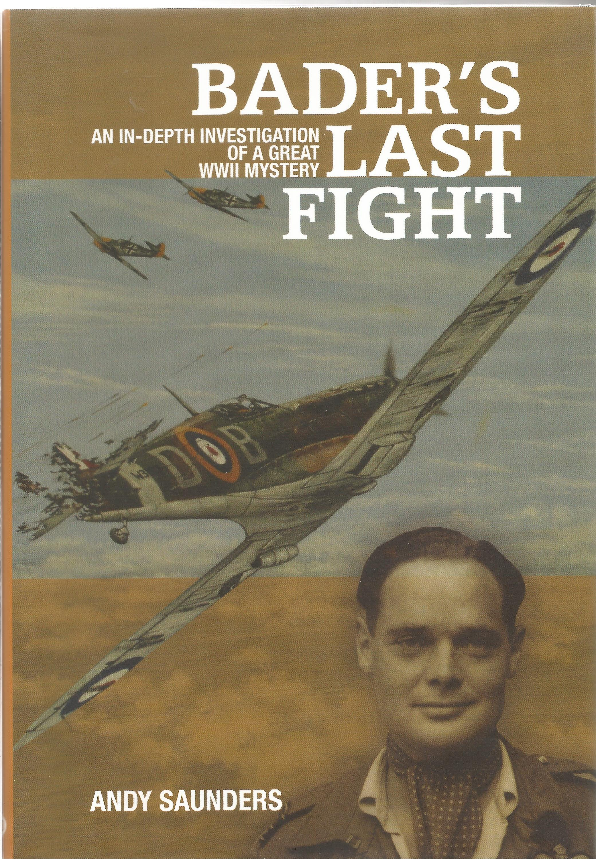 Andy Saunders. Baders Last Fight. An In Depth Investigation Of a Great WW2 Mystery. A WW2 hardback