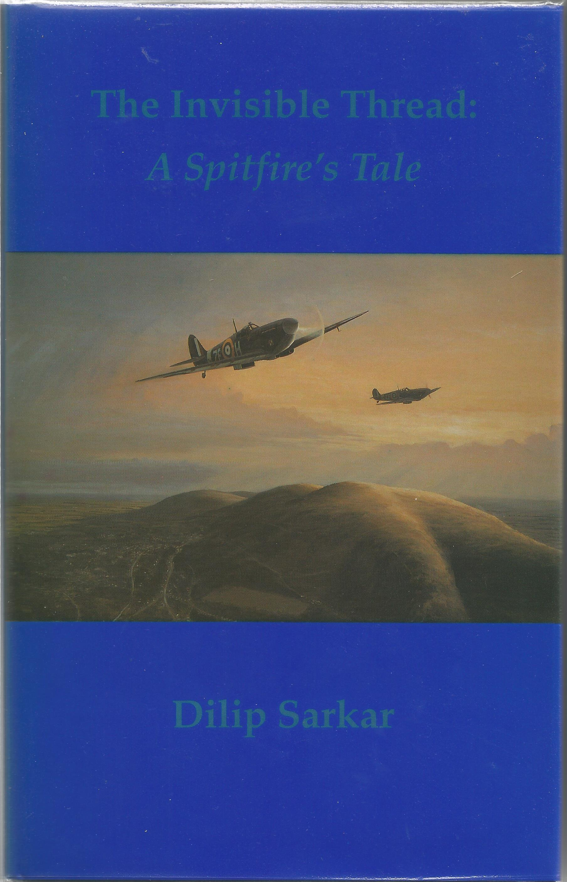 Dilip Sarkar. The Invisible Thread: A Spitfires Tale. A WW2 First edition multi signed hardback
