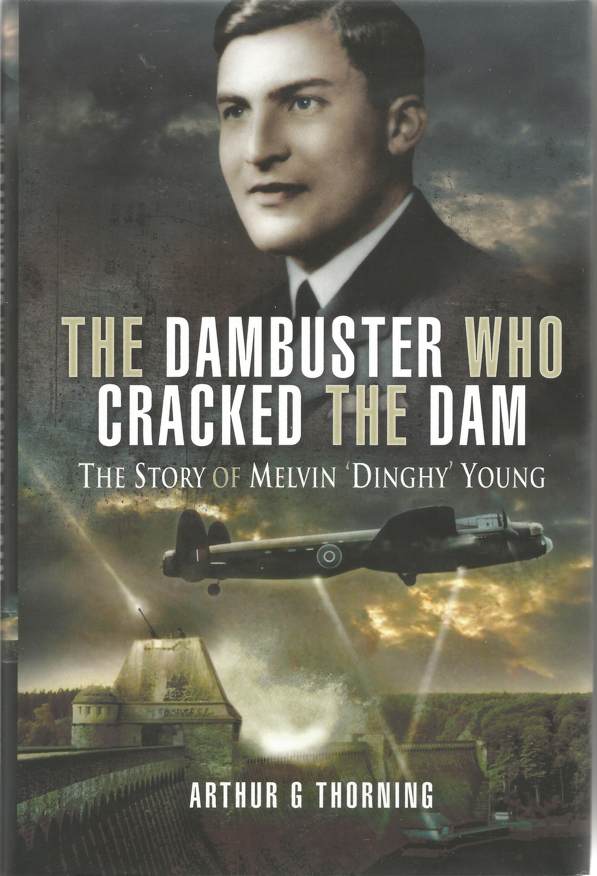Arthur G Thorning. The Dambuster Who Cracked The Dam the story of Melvin Dinghy Young. A WW2 First